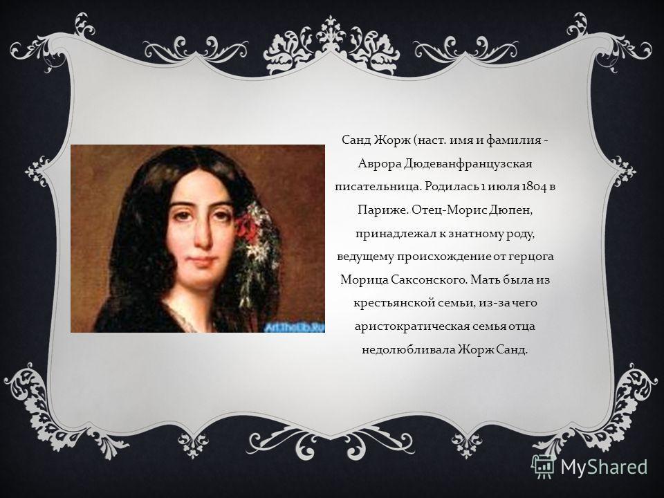 Санд Жорж ( наст. имя и фамилия - Аврора Дюдеванфранцузская писательница. Родилась 1 июля 1804 в Париже. Отец - Морис Дюпен, принадлежал к знатному ро