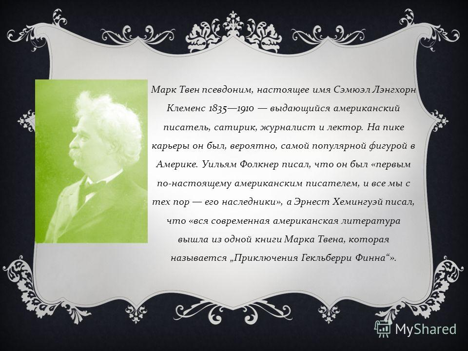 Марк Твен псевдоним, настоящее имя Сэмюэл Лэнгхорн Клеменс 18351910 выдающийся американский писатель, сатирик, журналист и лектор. На пике карьеры он был, вероятно, самой популярной фигурой в Америке. Уильям Фолкнер писал, что он был « первым по - на