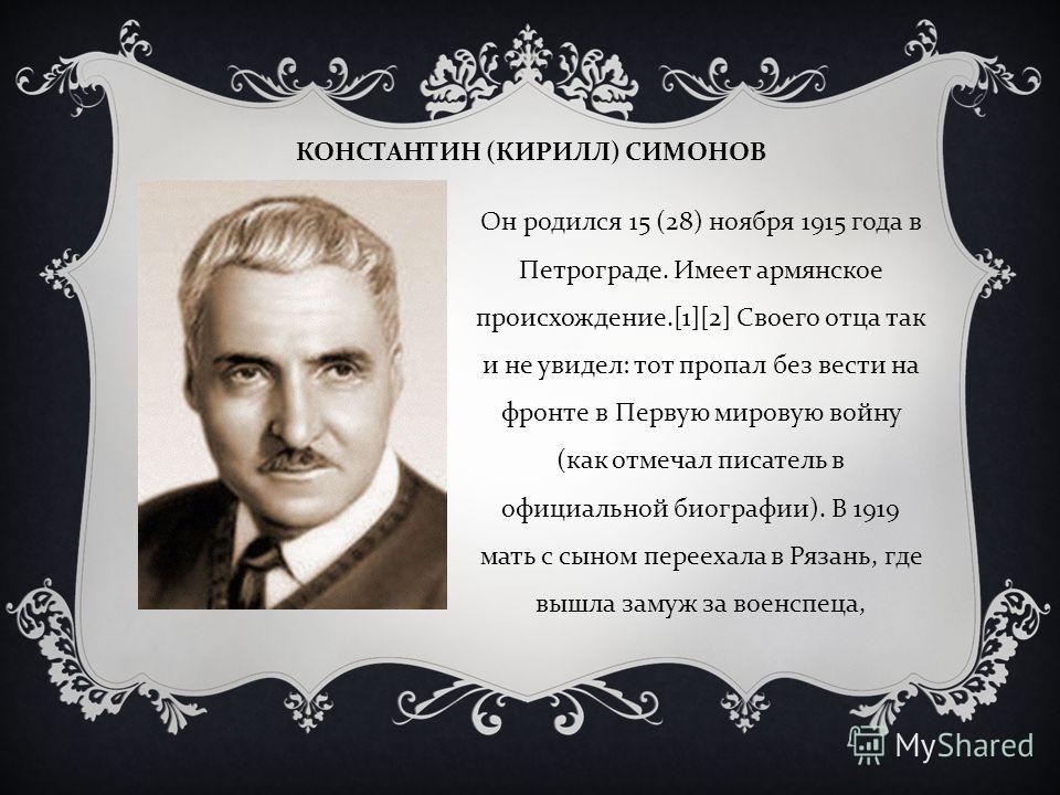 КОНСТАНТИН ( КИРИЛЛ ) СИМОНОВ Он родился 15 (28) ноября 1915 года в Петрограде. Имеет армянское происхождение.[1][2] Своего отца так и не увидел : тот пропал без вести на фронте в Первую мировую войну ( как отмечал писатель в официальной биографии ).