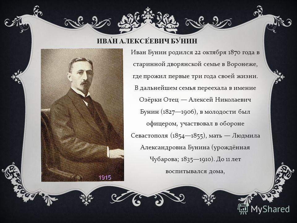 ИВАН АЛЕКСЕЕВИЧ БУНИН Иван Бунин родился 22 октября 1870 года в старинной дворянской семье в Воронеже, где прожил первые три года своей жизни. В дальн