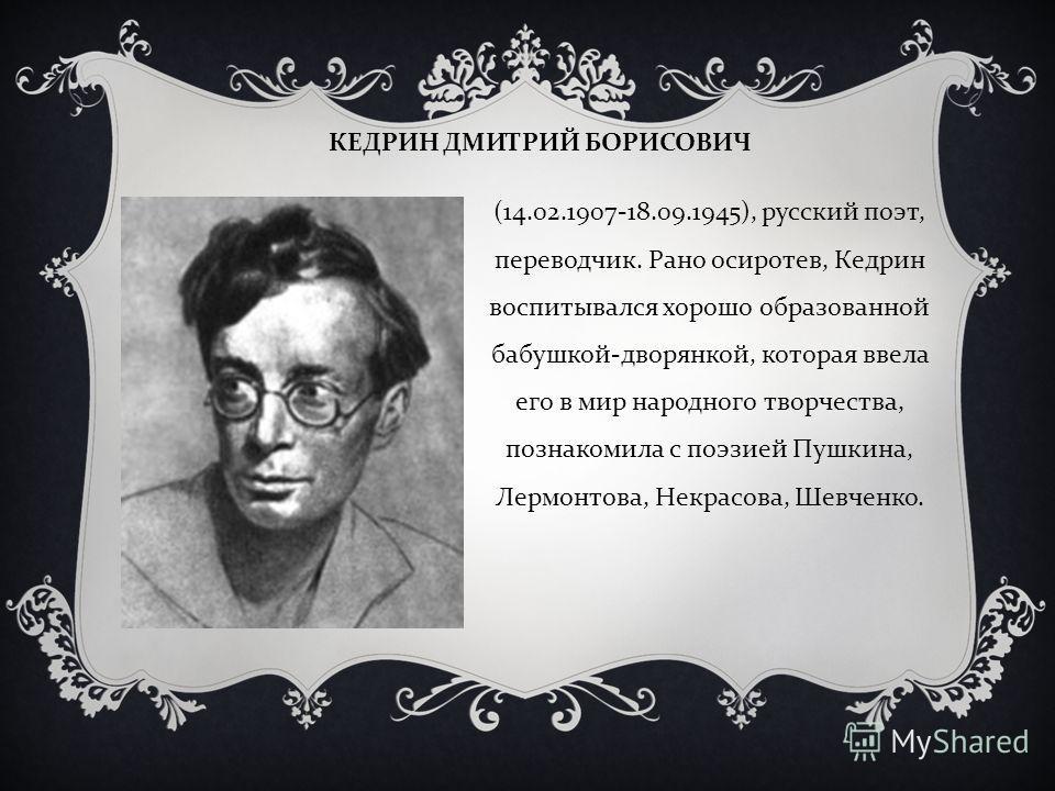 КЕДРИН ДМИТРИЙ БОРИСОВИЧ (14.02.1907-18.09.1945), русский поэт, переводчик. Рано осиротев, Кедрин воспитывался хорошо образованной бабушкой - дворянко