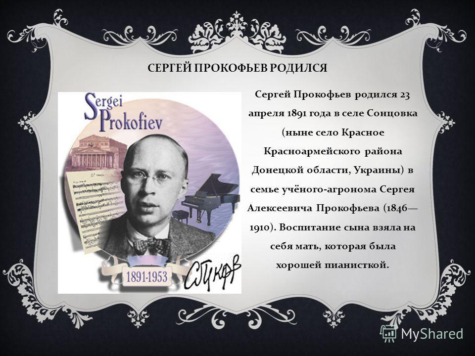 СЕРГЕЙ ПРОКОФЬЕВ РОДИЛСЯ Сергей Прокофьев родился 23 апреля 1891 года в селе Сонцовка ( ныне село Красное Красноармейского района Донецкой области, Ук