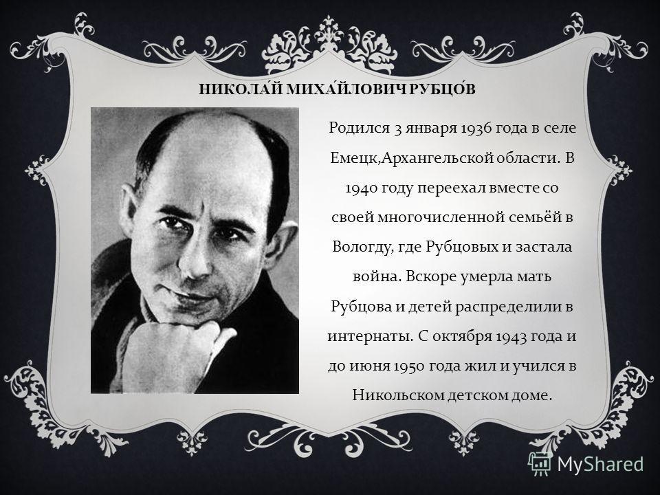 НИКОЛАЙ МИХАЙЛОВИЧ РУБЦОВ Родился 3 января 1936 года в селе Емецк, Архангельской области. В 1940 году переехал вместе со своей многочисленной семьёй в