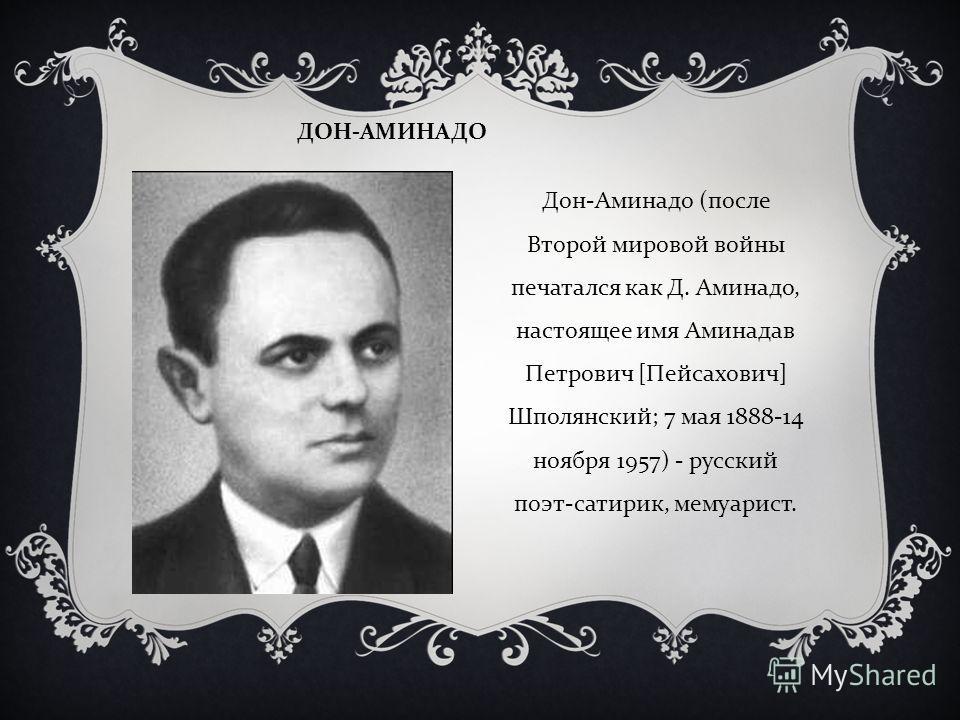 ДОН - АМИНАДО Дон - Аминадо ( после Второй мировой войны печатался как Д. Аминадо, настоящее имя Аминадав Петрович [ Пейсахович ] Шполянский ; 7 мая 1888-14 ноября 1957) - русский поэт - сатирик, мемуарист.