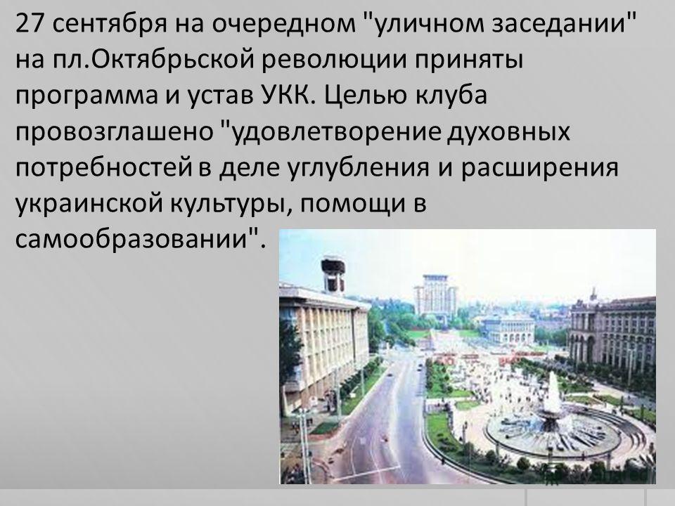 27 сентября на очередном уличном заседании на пл.Октябрьской революции приняты программа и устав УКК. Целью клуба провозглашено удовлетворение духовных потребностей в деле углубления и расширения украинской культуры, помощи в самообразовании.
