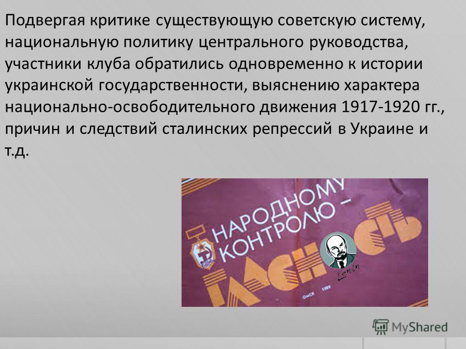 Подвергая критике существующую советскую систему, национальную политику центрального руководства, участники клуба обратились одновременно к истории украинской государственности, выяснению характера национально-освободительного движения 1917-1920 гг.,