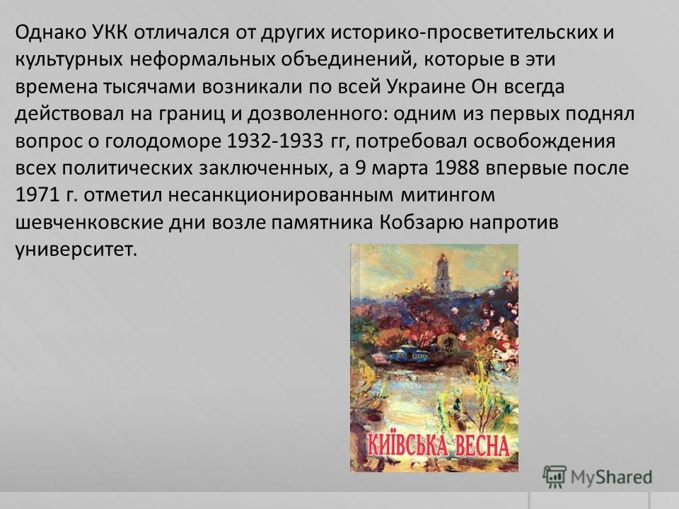 Однако УКК отличался от других историко-просветительских и культурных неформальных объединений, которые в эти времена тысячами возникали по всей Украине Он всегда действовал на границ и дозволенного: одним из первых поднял вопрос о голодоморе 1932-19