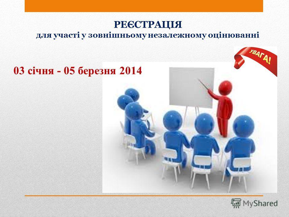 РЕЄСТРАЦІЯ для участі у зовнішньому незалежному оцінюванні 03 січня - 05 березня 2014
