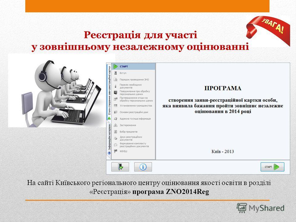 Реєстрація для участі у зовнішньому незалежному оцінюванні На сайті Київського регіонального центру оцінювання якості освіти в розділі «Реєстрація» програма ZNO2014Reg