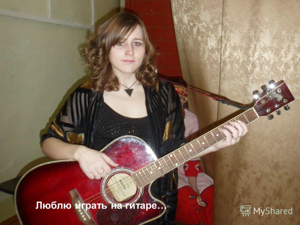 Люблю играть на гитаре…