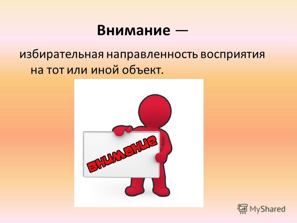 Внимание избирательная направленность восприятия на тот или иной объект.