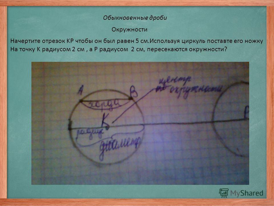 Обыкновенные дроби Окружности Начертите отрезок KP чтобы он был равен 5 см.Используя циркуль поставте его ножку На точку K радиусом 2 см, а P радиусом 2 см, пересекаются окружности?