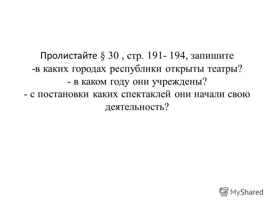 Пролистайте § 30, стр. 191- 194, запишите -в каких городах республики открыты театры? - в каком году они учреждены? - с постановки каких спектаклей они начали свою деятельность?