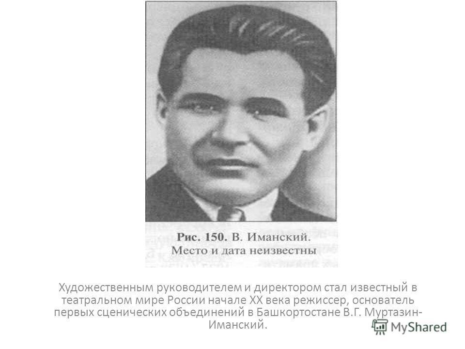 Художественным руководителем и директором стал известный в театральном мире России начале XX века режиссер, основатель первых сценических объединений в Башкортостане В.Г. Муртазин- Иманский.