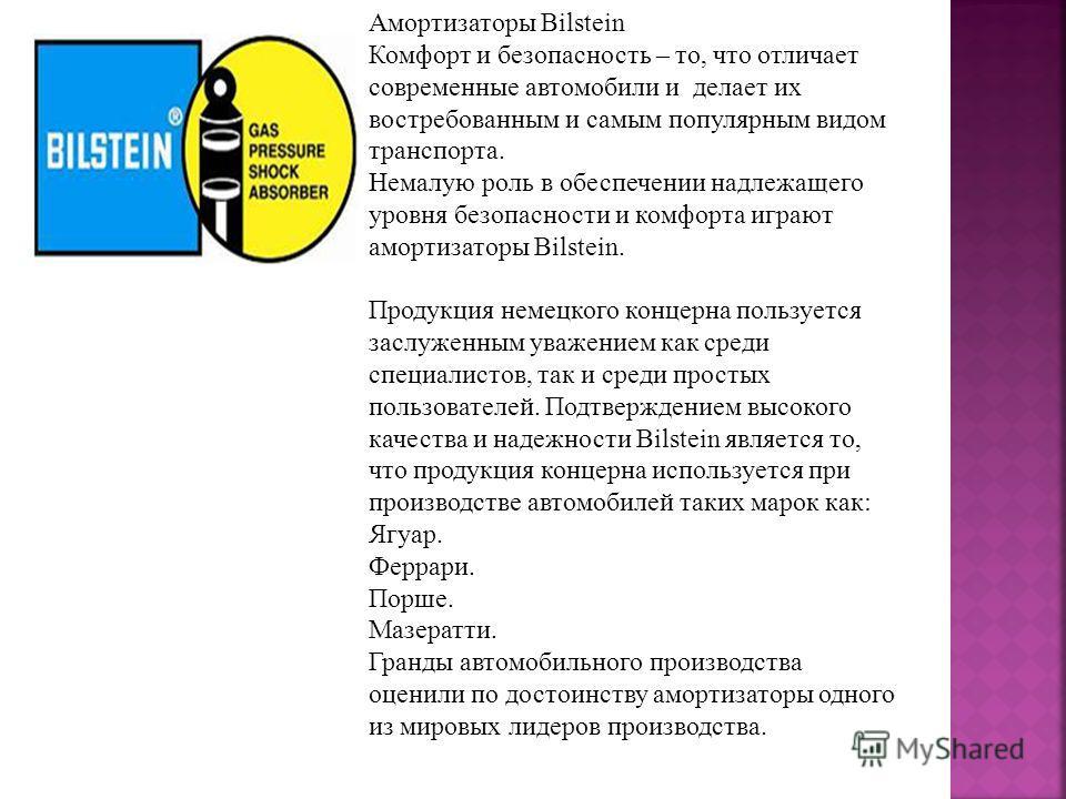 Амортизаторы Bilstein Комфорт и безопасность – то, что отличает современные автомобили и делает их востребованным и самым популярным видом транспорта. Немалую роль в обеспечении надлежащего уровня безопасности и комфорта играют амортизаторы Bilstein.