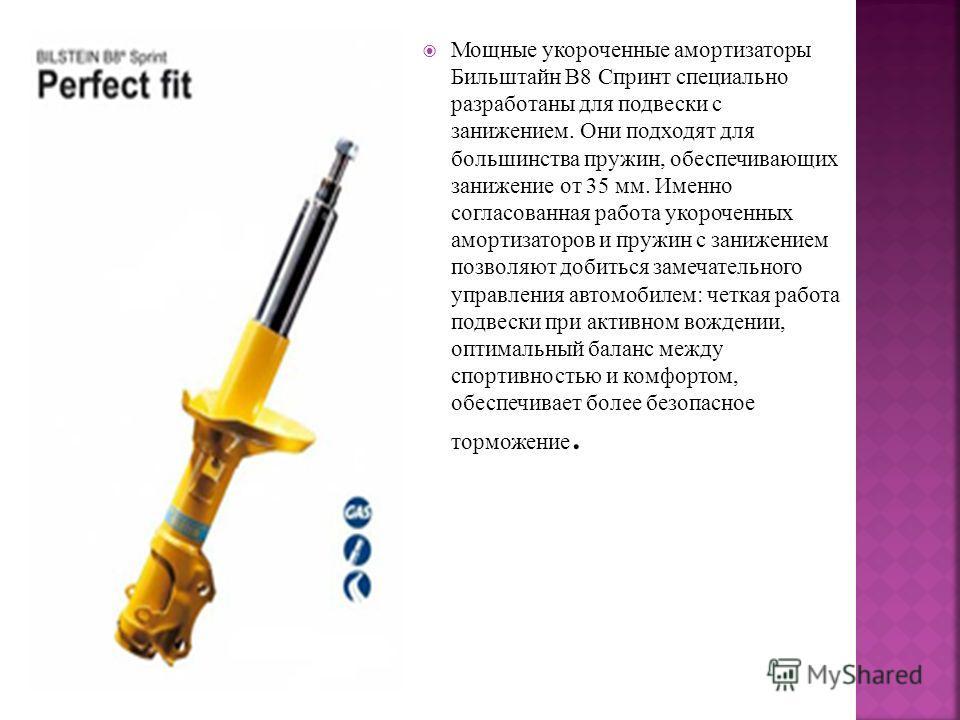 Мощные укороченные амортизаторы Бильштайн В8 Спринт специально разработаны для подвески с занижением. Они подходят для большинства пружин, обеспечивающих занижение от 35 мм. Именно согласованная работа укороченных амортизаторов и пружин с занижением