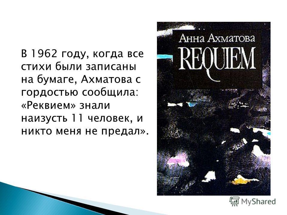 В 1962 году, когда все стихи были записаны на бумаге, Ахматова с гордостью сообщила: «Реквием» знали наизусть 11 человек, и никто меня не предал».