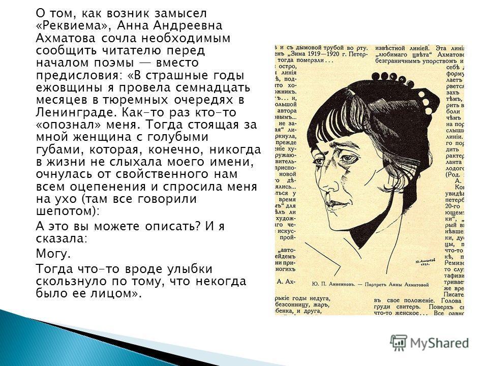О том, как возник замысел «Реквиема», Анна Андреевна Ахматова сочла необходимым сообщить читателю перед началом поэмы вместо предисловия: «В страшные годы ежовщины я провела семнадцать месяцев в тюремных очередях в Ленинграде. Как-то раз кто-то «оп