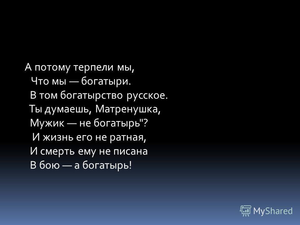 А потому терпели мы, Что мы богатыри. В том богатырство русское. Ты думаешь, Матренушка, Мужик не богатырь? И жизнь его не ратная, И смерть ему не писана В бою а богатырь!