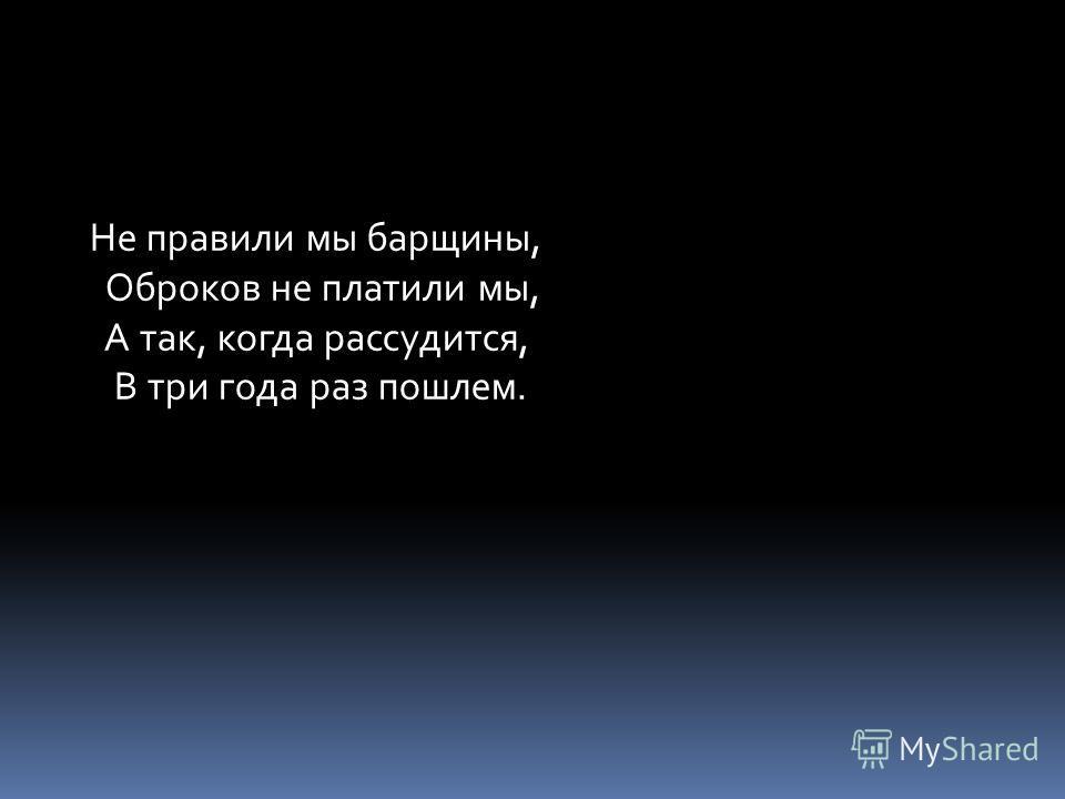 Не правили мы барщины, Оброков не платили мы, А так, когда рассудится, В три года раз пошлем.