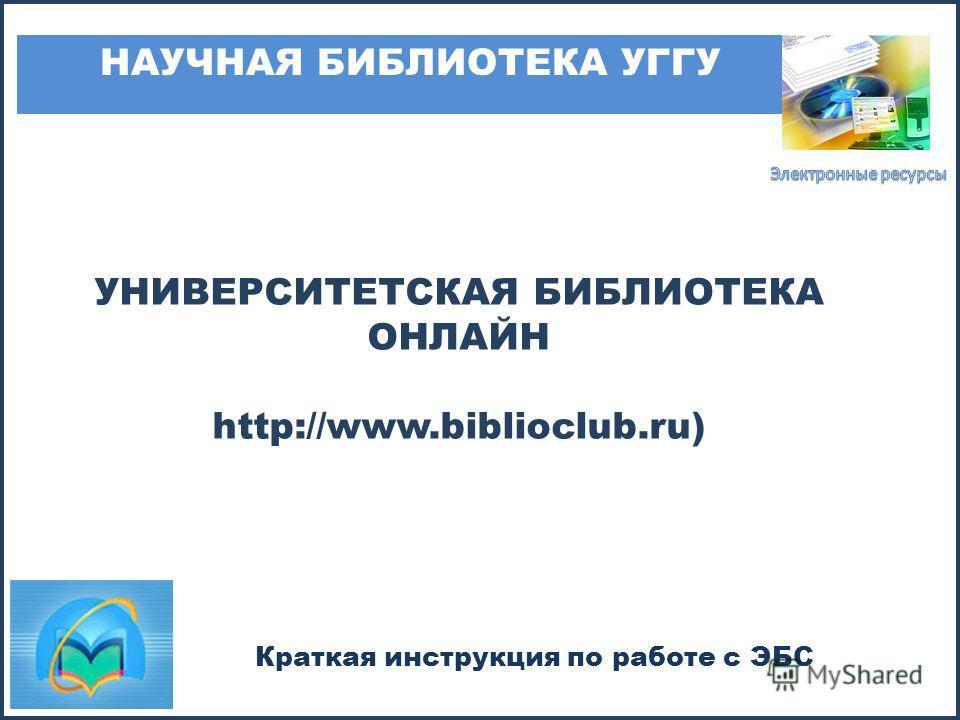 УНИВЕРСИТЕТСКАЯ БИБЛИОТЕКА ОНЛАЙН http://www.biblioclub.ru) НАУЧНАЯ БИБЛИОТЕКА УГГУ Краткая инструкция по работе с ЭБС