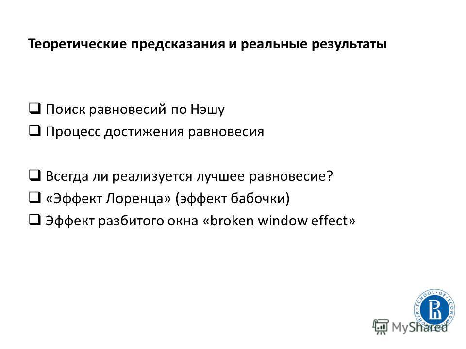 Теоретические предсказания и реальные результаты Поиск равновесий по Нэшу Процесс достижения равновесия Всегда ли реализуется лучшее равновесие? «Эффект Лоренца» (эффект бабочки) Эффект разбитого окна «broken window effect»