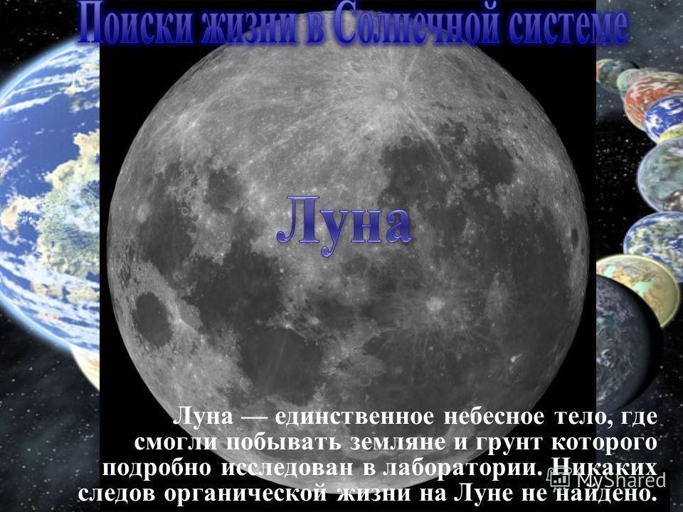 Луна единственное небесное тело, где смогли побывать земляне и грунт которого подробно исследован в лаборатории. Никаких следов органической жизни на Луне не найдено.