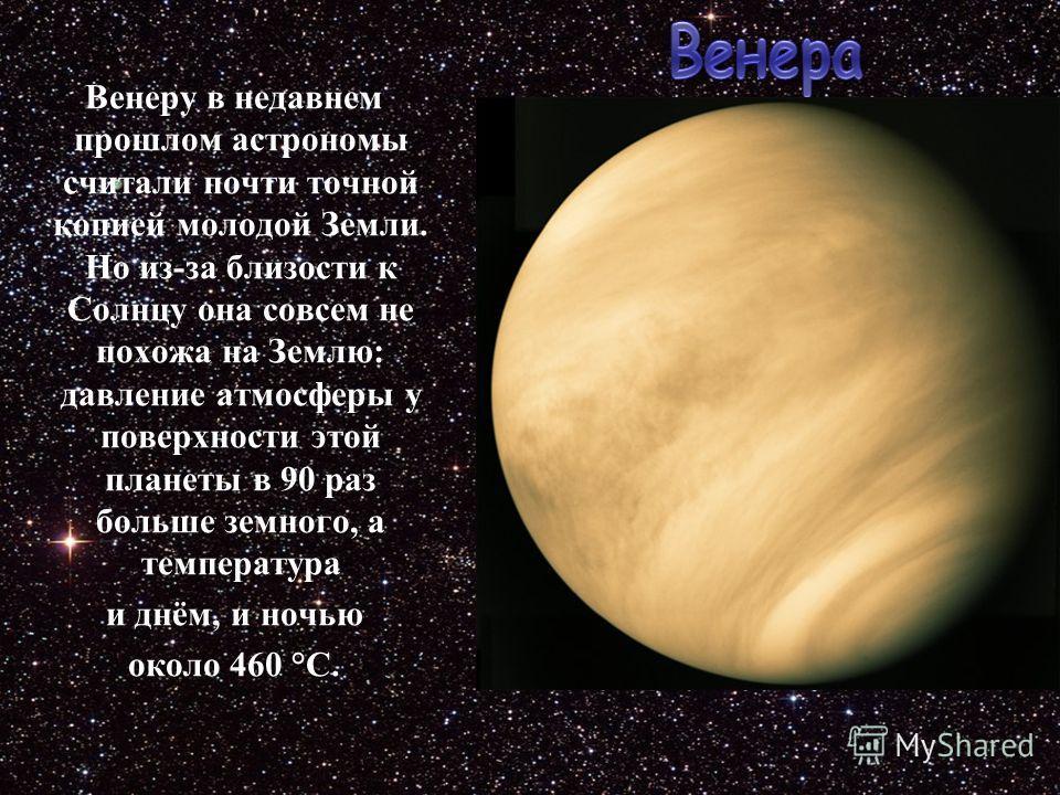 Венеру в недавнем прошлом астрономы считали почти точной копией молодой Земли. Но из-за близости к Солнцу она совсем не похожа на Землю: давление атмосферы у поверхности этой планеты в 90 раз больше земного, а температура и днём, и ночью около 460 °С