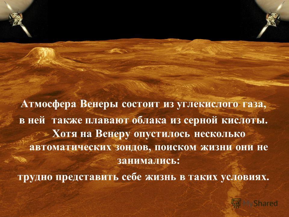 Атмосфера Венеры состоит из углекислого газа, в ней также плавают облака из серной кислоты. Хотя на Венеру опустилось несколько автоматических зондов, поиском жизни они не занимались: трудно представить себе жизнь в таких условиях.