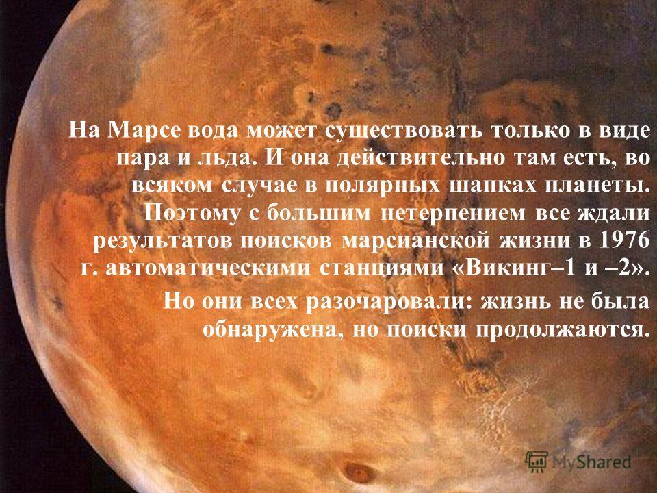 На Марсе вода может существовать только в виде пара и льда. И она действительно там есть, во всяком случае в полярных шапках планеты. Поэтому с большим нетерпением все ждали результатов поисков марсианской жизни в 1976 г. автоматическими станциями «В