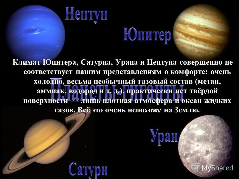 Климат Юпитера, Сатурна, Урана и Нептуна совершенно не соответствует нашим представлениям о комфорте: очень холодно, весьма необычный газовый состав (метан, аммиак, водород и т. д.), практически нет твёрдой поверхности лишь плотная атмосфера и океан