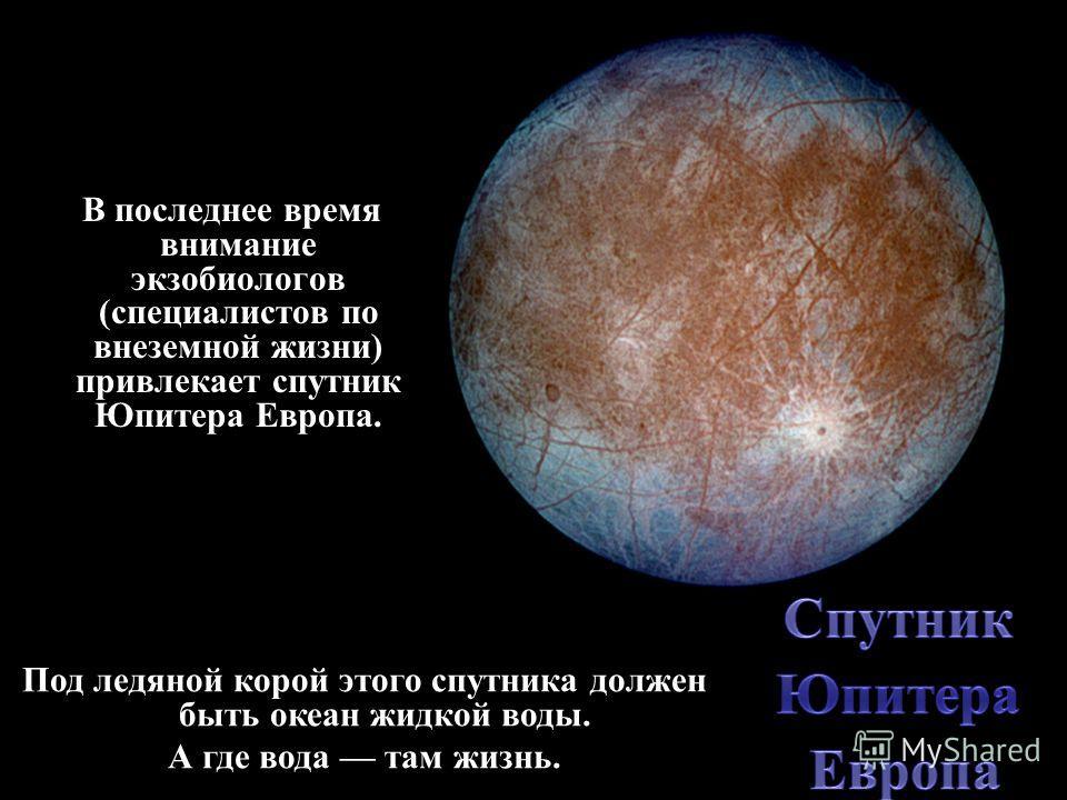 В последнее время внимание экзобиологов (специалистов по внеземной жизни) привлекает спутник Юпитера Европа. Под ледяной корой этого спутника должен быть океан жидкой воды. А где вода там жизнь.