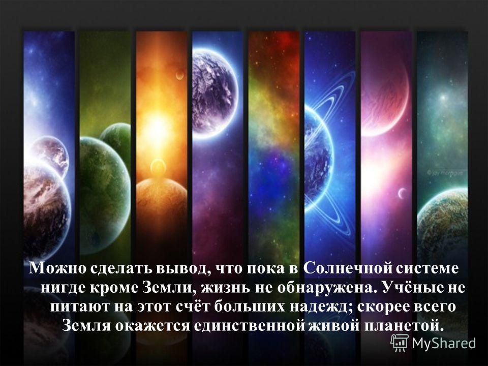 Можно сделать вывод, что пока в Солнечной системе нигде кроме Земли, жизнь не обнаружена. Учёные не питают на этот счёт больших надежд; скорее всего Земля окажется единственной живой планетой.