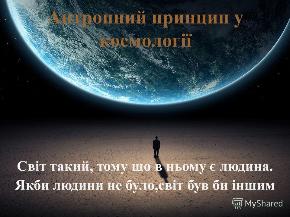 Антропний принцип у космології Світ такий, тому що в ньому є людина. Якби людини не було,світ був би іншим