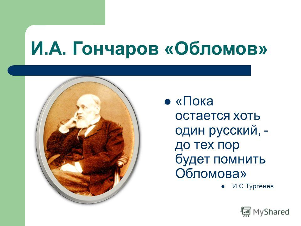 И.А. Гончаров «Обломов» «Пока остается хоть один русский, - до тех пор будет помнить Обломова» И.С.Тургенев