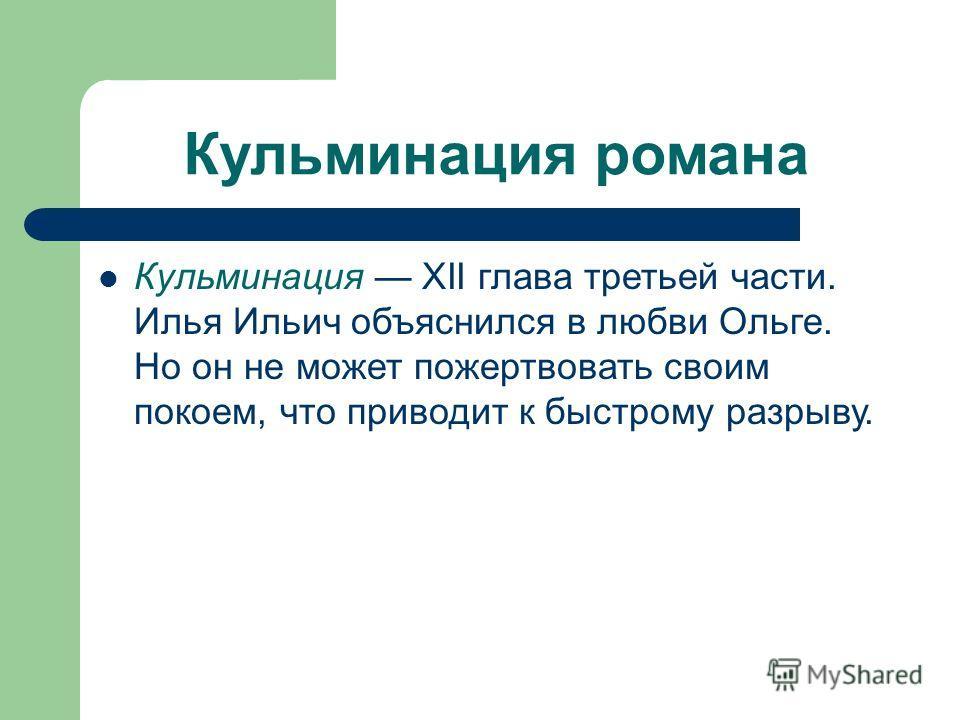 Кульминация романа Кульминация XII глава третьей части. Илья Ильич объяснился в любви Ольге. Но он не может пожертвовать своим покоем, что приводит к быстрому разрыву.