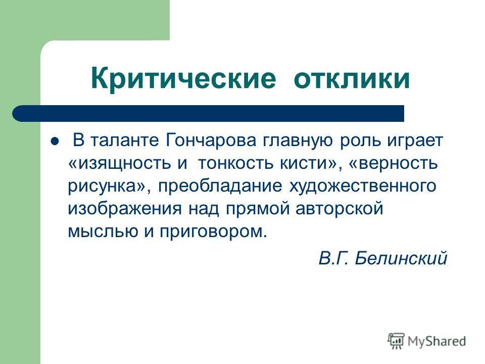 Критические отклики В таланте Гончарова главную роль играет «изящность и тонкость кисти», «верность рисунка», преобладание художественного изображения над прямой авторской мыслью и приговором. В.Г. Белинский
