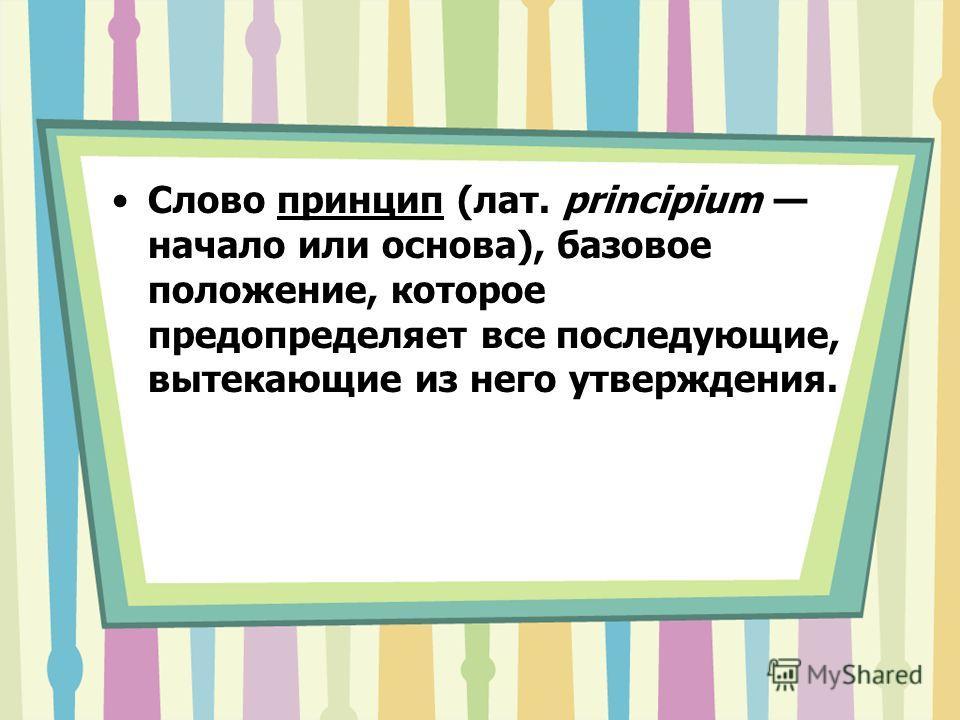 Слово принцип (лат. principium начало или основа), базовое положение, которое предопределяет все последующие, вытекающие из него утверждения.