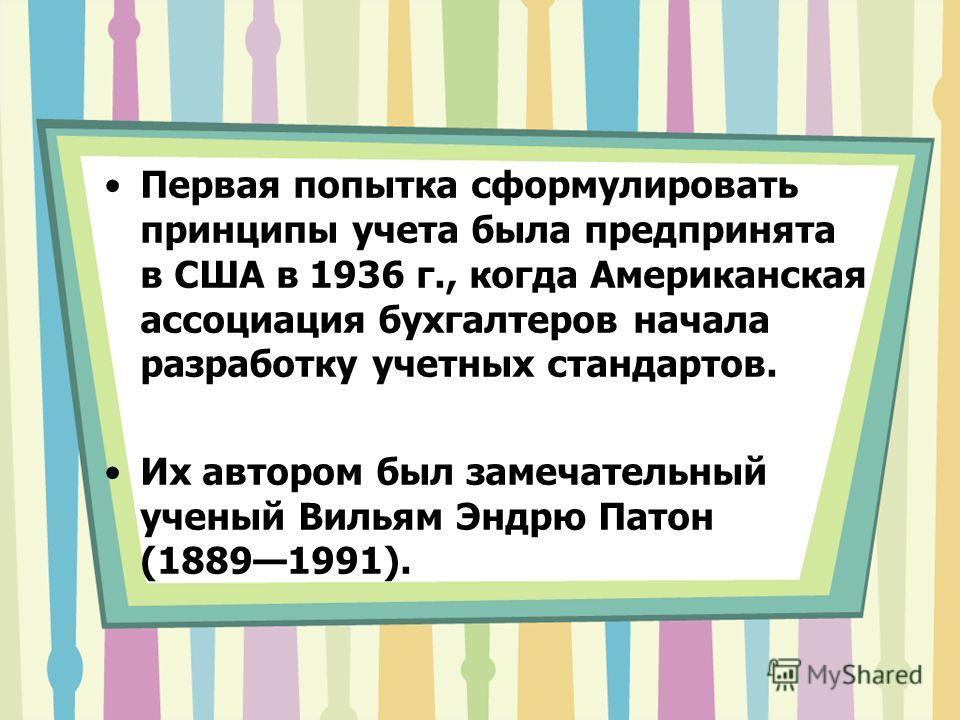 Первая попытка сформулировать принципы учета была предпринята в США в 1936 г., когда Американская ассоциация бухгалтеров начала разработку учетных стандартов. Их автором был замечательный ученый Вильям Эндрю Патон (18891991).