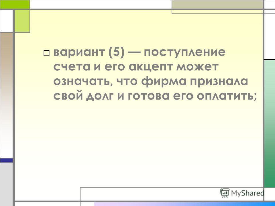 вариант (5) поступление счета и его акцепт может означать, что фирма признала свой долг и готова его оплатить;