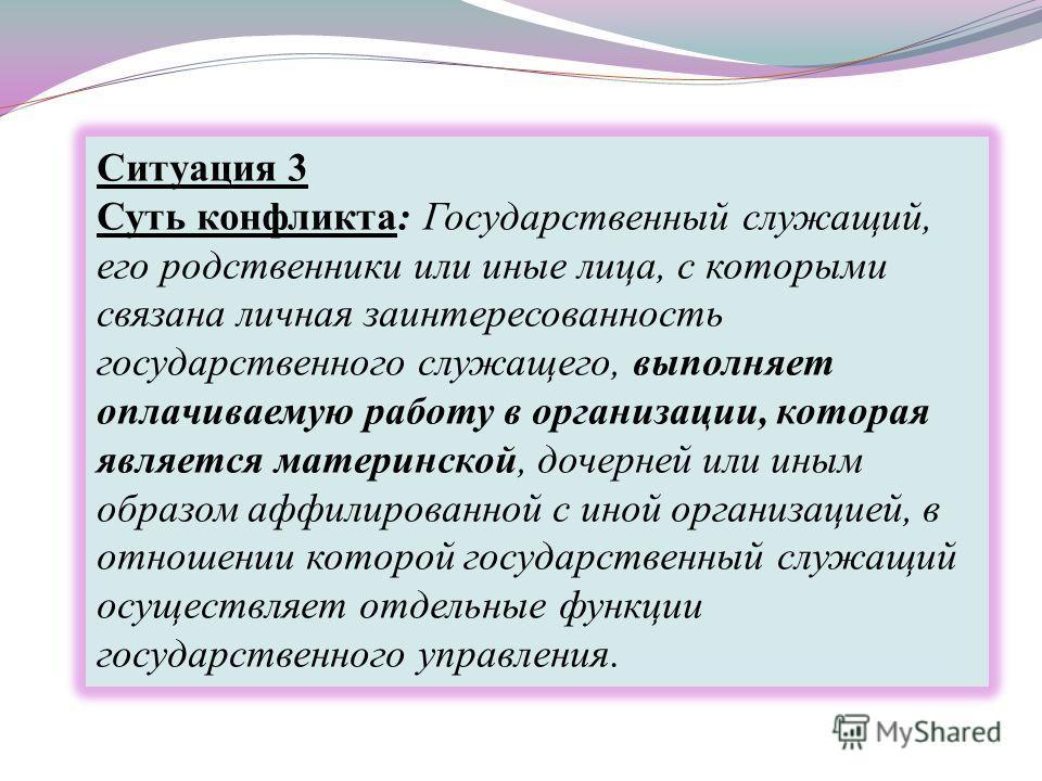 Ситуация 3 Суть конфликта: Государственный служащий, его родственники или иные лица, с которыми связана личная заинтересованность государственного служащего, выполняет оплачиваемую работу в организации, которая является материнской, дочерней или иным