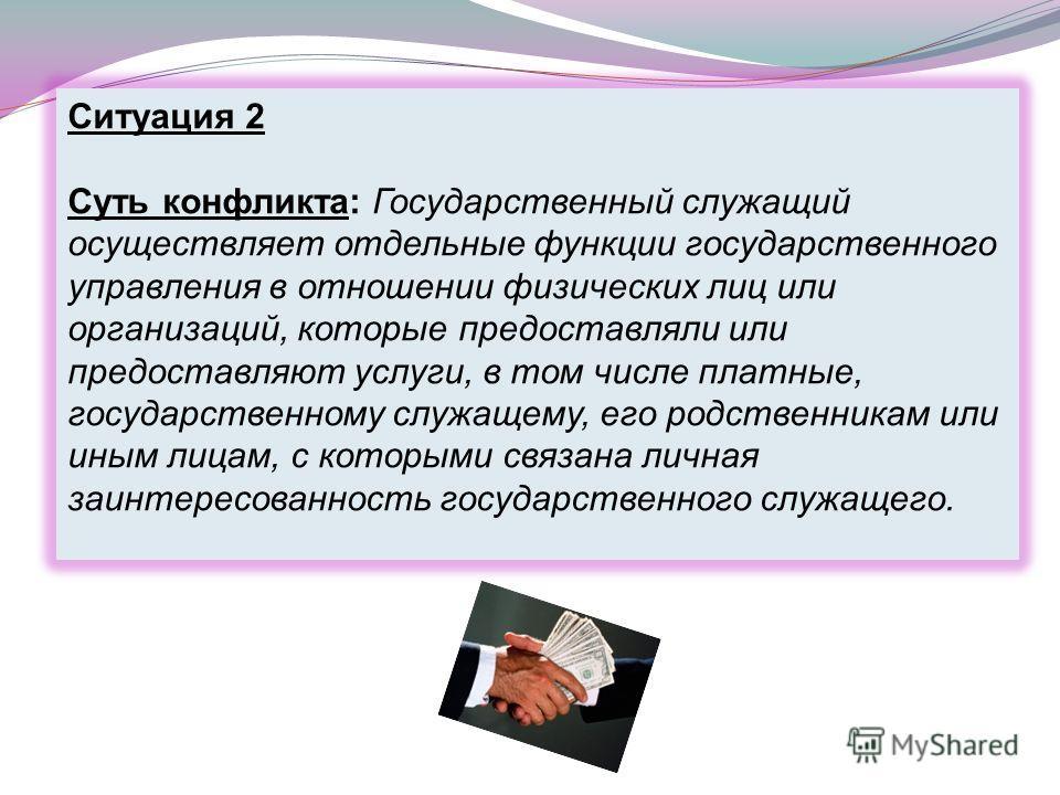 Ситуация 2 Суть конфликта: Государственный служащий осуществляет отдельные функции государственного управления в отношении физических лиц или организаций, которые предоставляли или предоставляют услуги, в том числе платные, государственному служащему