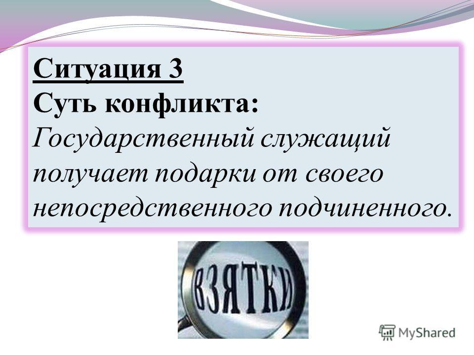 Ситуация 3 Суть конфликта: Государственный служащий получает подарки от своего непосредственного подчиненного.