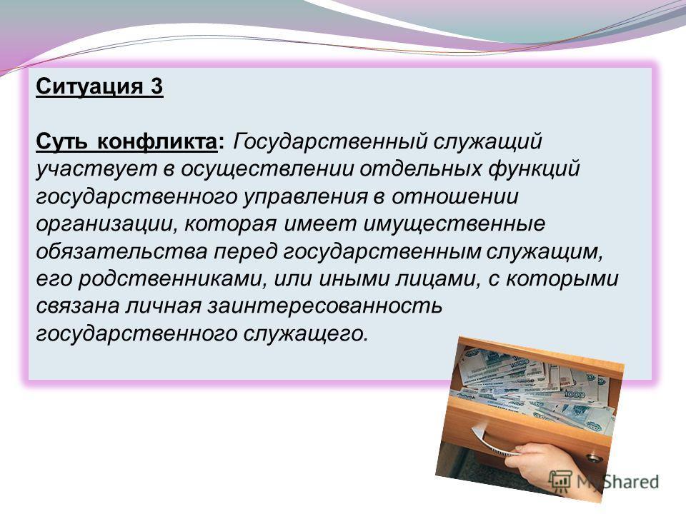 Ситуация 3 Суть конфликта: Государственный служащий участвует в осуществлении отдельных функций государственного управления в отношении организации, которая имеет имущественные обязательства перед государственным служащим, его родственниками, или ины