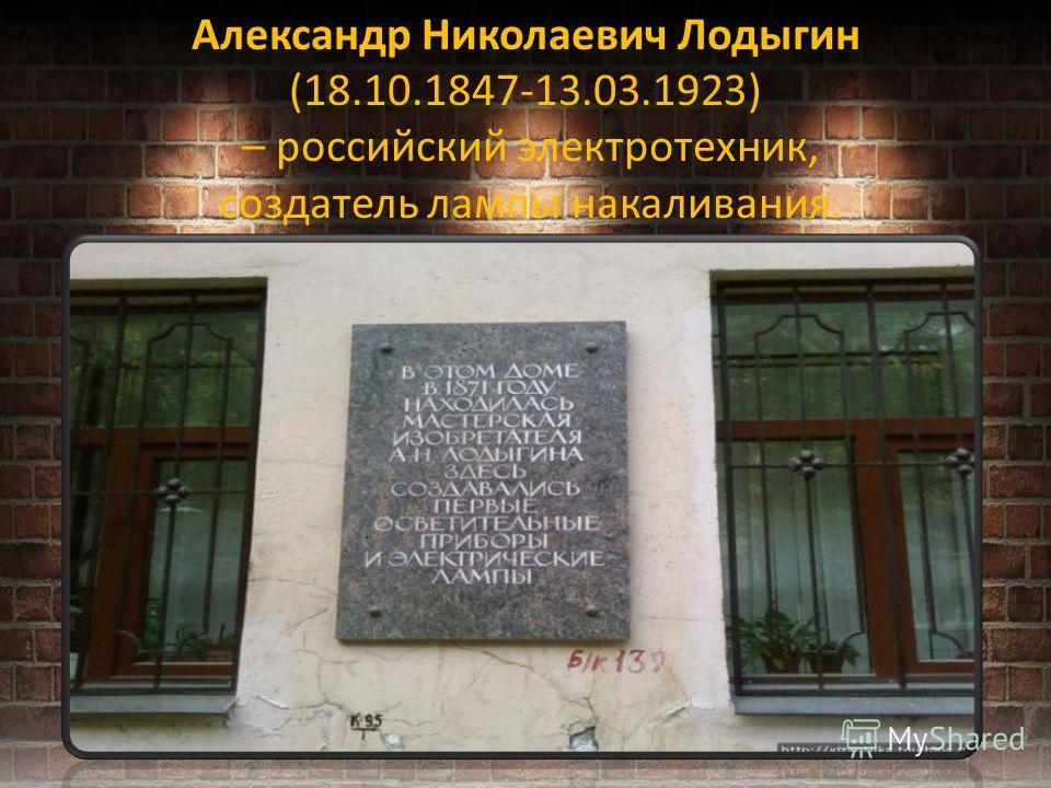 Александр Николаевич Лодыгин (18.10.1847-13.03.1923) – российский электротехник, создатель лампы накаливания.