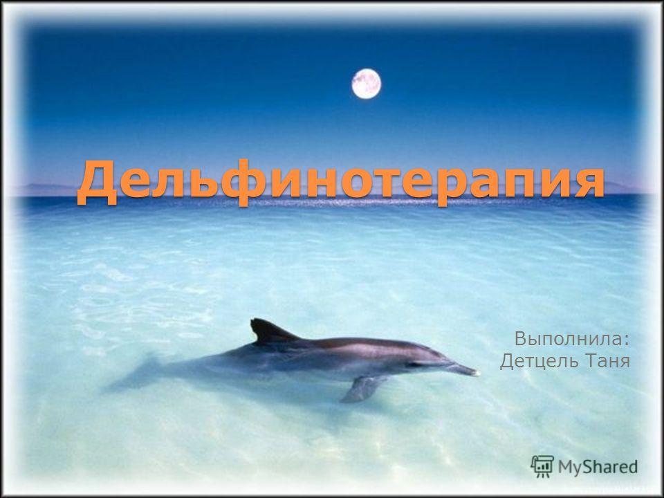 Дельфинотерапия Выполнила: Детцель Таня