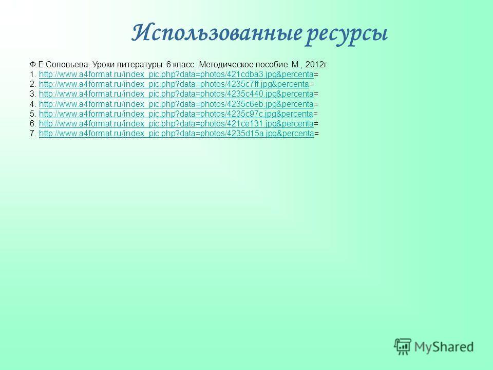 Использованные ресурсы Ф.Е.Соловьева. Уроки литературы. 6 класс. Методическое пособие. М., 2012г 1. http://www.a4format.ru/index_pic.php?data=photos/421cdba3.jpg&percenta=http://www.a4format.ru/index_pic.php?data=photos/421cdba3.jpg&percenta 2. http: