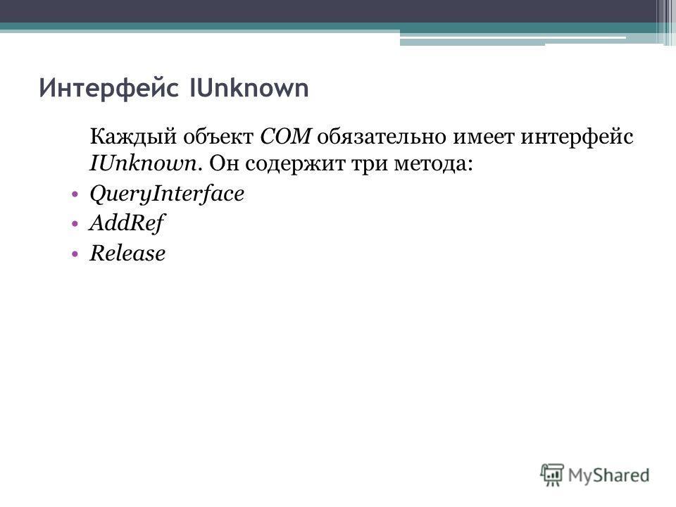 Интерфейс IUnknown Каждый объект СОМ обязательно имеет интерфейс IUnknown. Он содержит три метода: QueryInterface AddRef Release