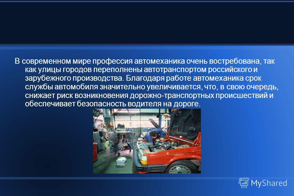 В современном мире профессия автомеханика очень востребована, так как улицы городов переполнены автотранспортом российского и зарубежного производства. Благодаря работе автомеханика срок службы автомобиля значительно увеличивается, что, в свою очеред