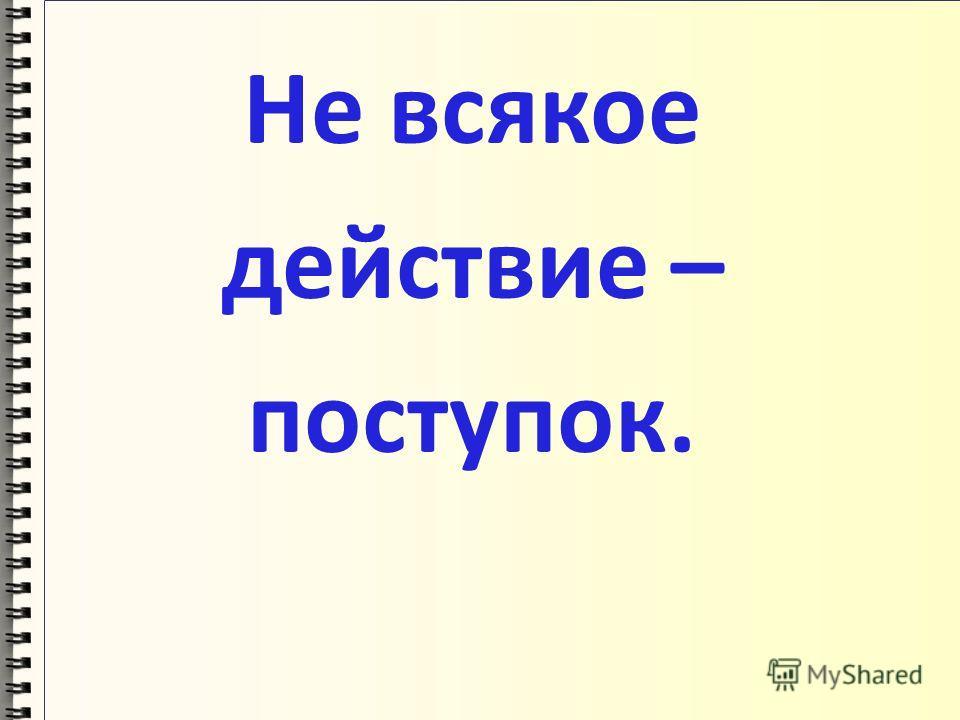 Не всякое действие – поступок.